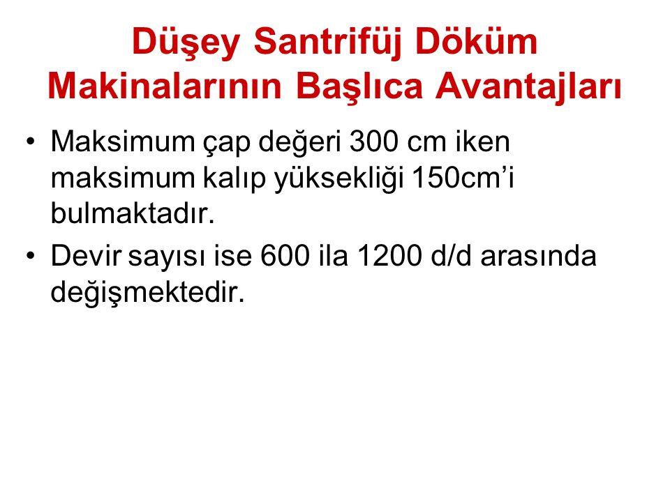 Düşey Santrifüj Döküm Makinalarının Başlıca Avantajları Maksimum çap değeri 300 cm iken maksimum kalıp yüksekliği 150cm'i bulmaktadır.