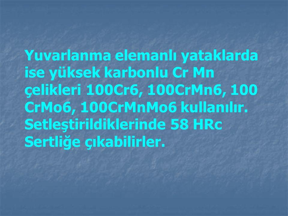 Yuvarlanma elemanlı yataklarda ise yüksek karbonlu Cr Mn çelikleri 100Cr6, 100CrMn6, 100 CrMo6, 100CrMnMo6 kullanılır. Setleştirildiklerinde 58 HRc Se