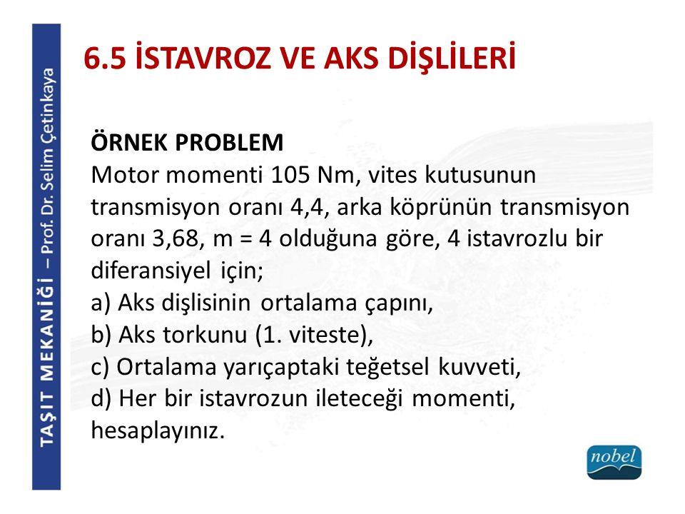 6.5 İSTAVROZ VE AKS DİŞLİLERİ ÖRNEK PROBLEM Motor momenti 105 Nm, vites kutusunun transmisyon oranı 4,4, arka köprünün transmisyon oranı 3,68, m = 4 o