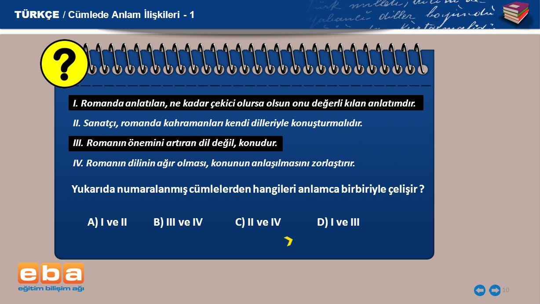 10 TÜRKÇE / Cümlede Anlam İlişkileri - 1 Yukarıda numaralanmış cümlelerden hangileri anlamca birbiriyle çelişir ? A) I ve II B) III ve IV C) II ve IV