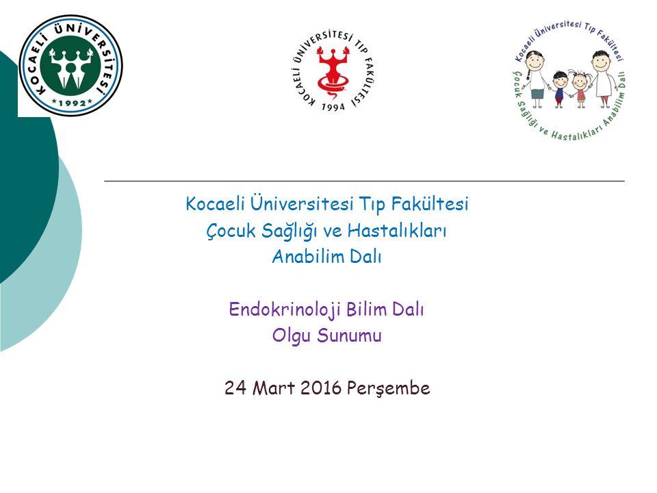 Kocaeli Üniversitesi Tıp Fakültesi Çocuk Sağlığı ve Hastalıkları Anabilim Dalı Endokrinoloji Bilim Dalı Olgu Sunumu 24 Mart 2016 Perşembe