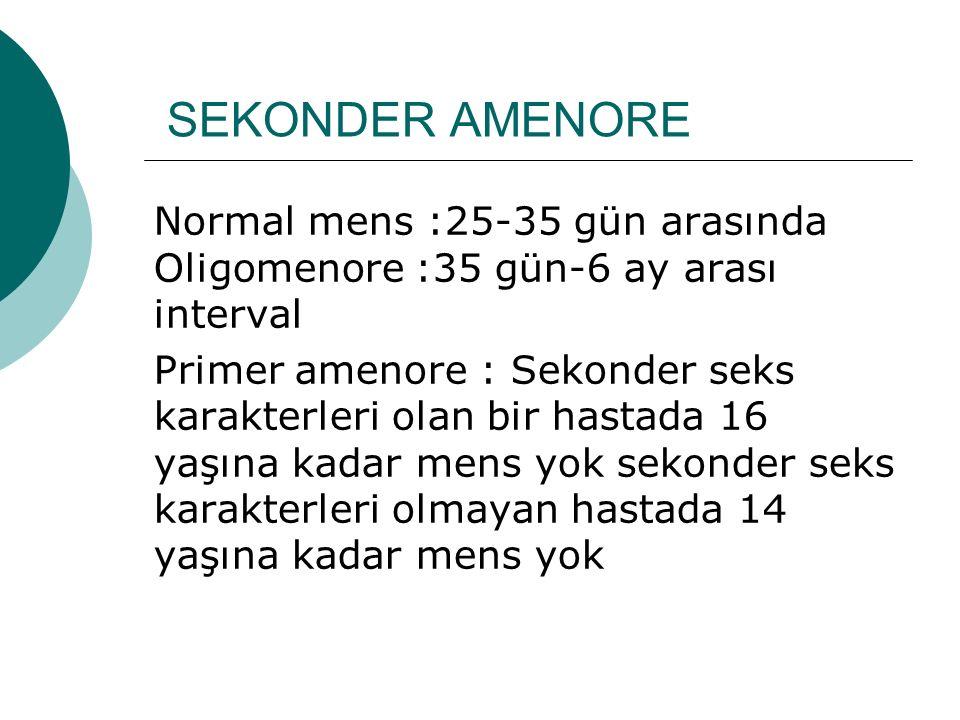 SEKONDER AMENORE Normal mens :25-35 gün arasında Oligomenore :35 gün-6 ay arası interval Primer amenore : Sekonder seks karakterleri olan bir hastada 16 yaşına kadar mens yok sekonder seks karakterleri olmayan hastada 14 yaşına kadar mens yok