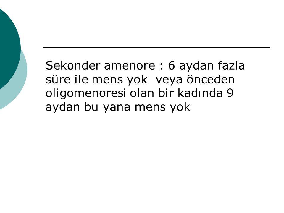 Sekonder amenore : 6 aydan fazla süre ile mens yok veya önceden oligomenoresi olan bir kadında 9 aydan bu yana mens yok