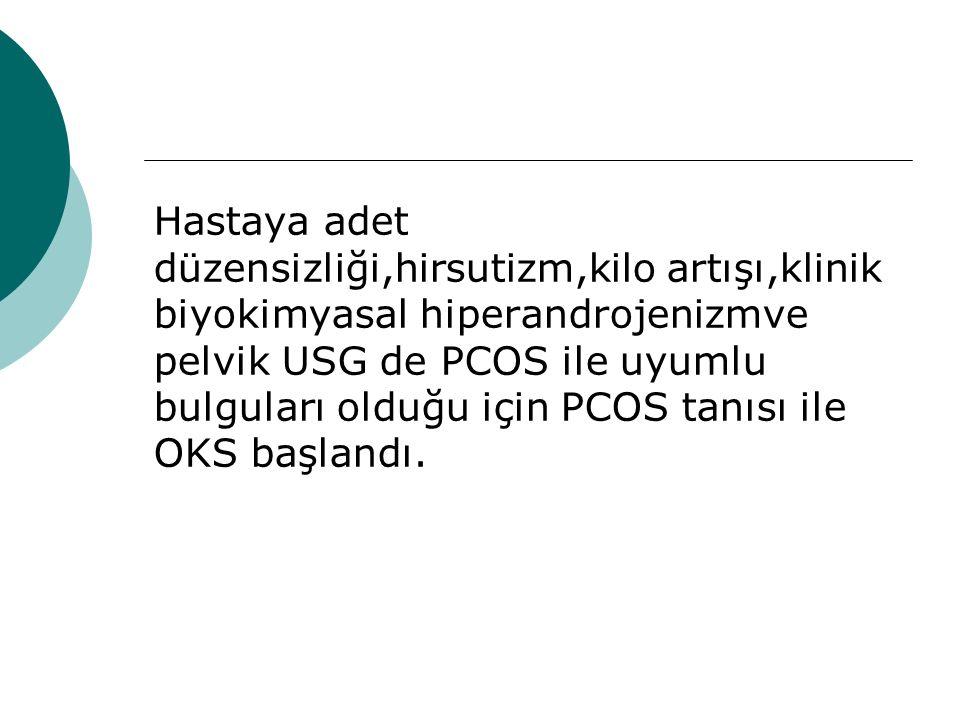 Hastaya adet düzensizliği,hirsutizm,kilo artışı,klinik biyokimyasal hiperandrojenizmve pelvik USG de PCOS ile uyumlu bulguları olduğu için PCOS tanısı ile OKS başlandı.