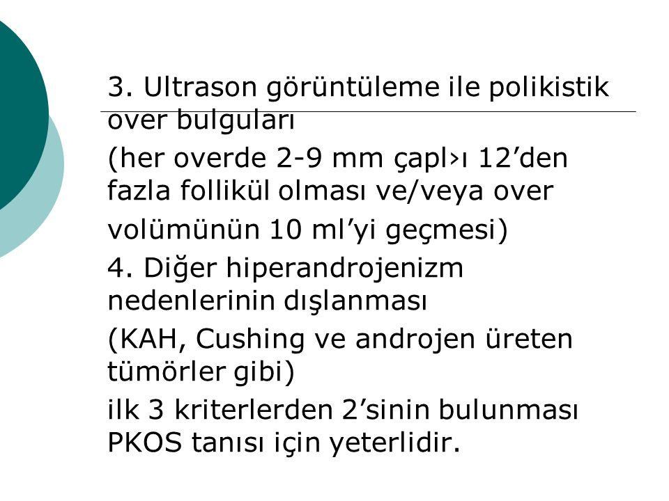 3. Ultrason görüntüleme ile polikistik over bulguları (her overde 2-9 mm çapl›ı 12'den fazla follikül olması ve/veya over volümünün 10 ml'yi geçmesi)