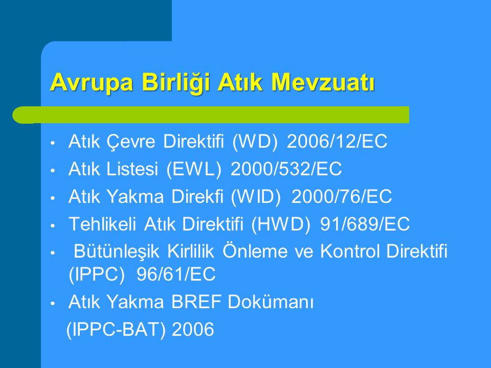Avrupa Birliği Atık Mevzuatı Atık Çevre Direktifi (WD) 2006/12/EC Atık Listesi (EWL) 2000/532/EC Atık Yakma Direkfi (WID) 2000/76/EC Tehlikeli Atık Di