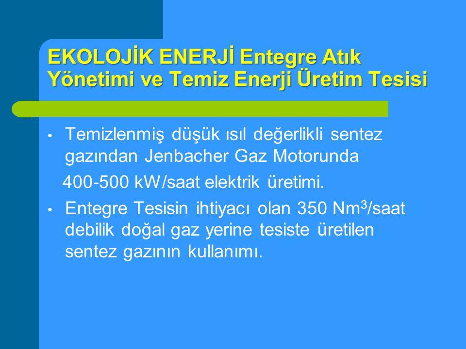 EKOLOJİK ENERJİ Entegre Atık Yönetimi ve Temiz Enerji Üretim Tesisi Temizlenmiş düşük ısıl değerlikli sentez gazından Jenbacher Gaz Motorunda 400-500