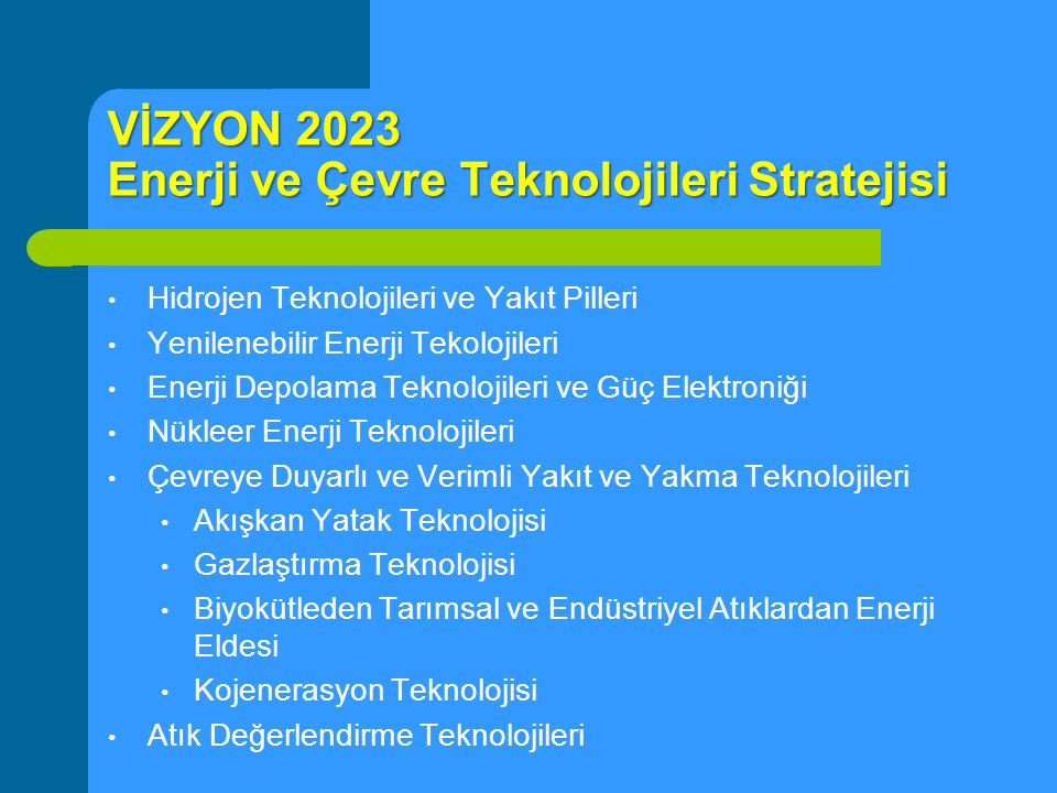 VİZYON 2023 Enerji ve Çevre Teknolojileri Stratejisi Hidrojen Teknolojileri ve Yakıt Pilleri Yenilenebilir Enerji Tekolojileri Enerji Depolama Teknolo