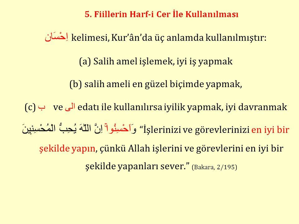 5. Fiillerin Harf-i Cer İle Kullanılması اِحْسَان kelimesi, Kur'ân'da üç anlamda kullanılmıştır: (a) Salih amel işlemek, iyi iş yapmak (b) salih ameli
