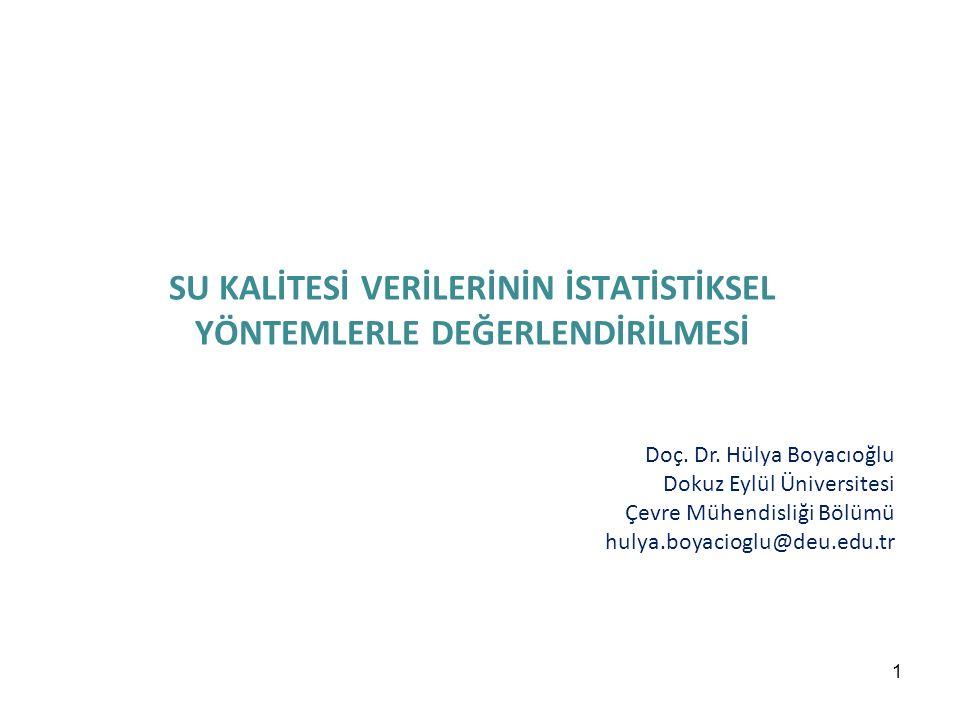1 SU KALİTESİ VERİLERİNİN İSTATİSTİKSEL YÖNTEMLERLE DEĞERLENDİRİLMESİ Doç. Dr. Hülya Boyacıoğlu Dokuz Eylül Üniversitesi Çevre Mühendisliği Bölümü hul