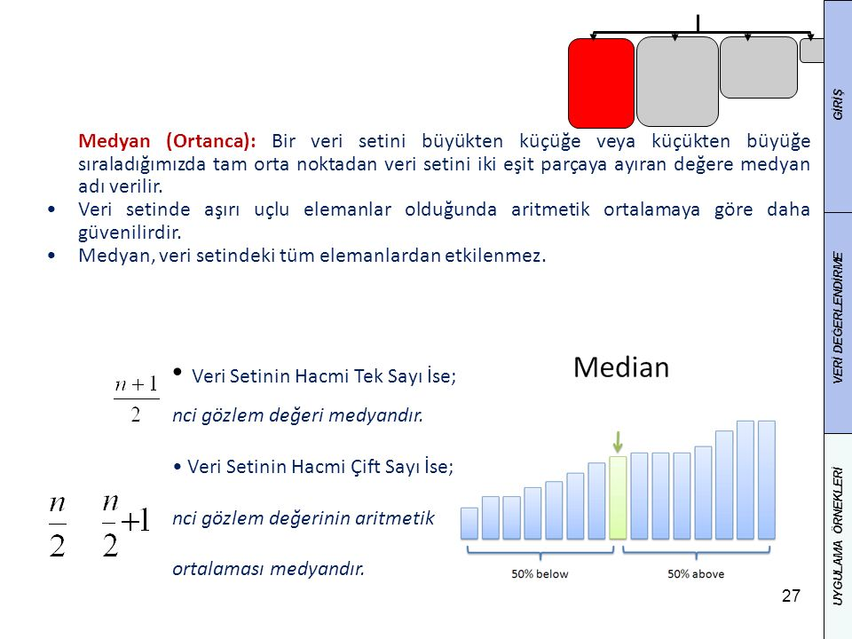 27 Medyan (Ortanca): Bir veri setini büyükten küçüğe veya küçükten büyüğe sıraladığımızda tam orta noktadan veri setini iki eşit parçaya ayıran değere medyan adı verilir.