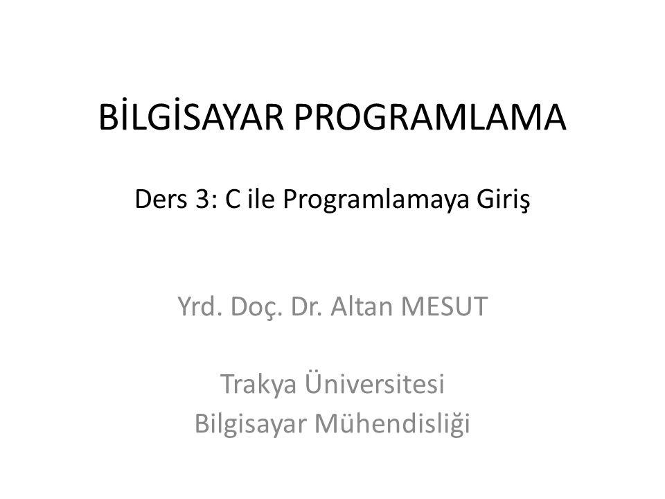 BİLGİSAYAR PROGRAMLAMA Ders 3: C ile Programlamaya Giriş Yrd. Doç. Dr. Altan MESUT Trakya Üniversitesi Bilgisayar Mühendisliği