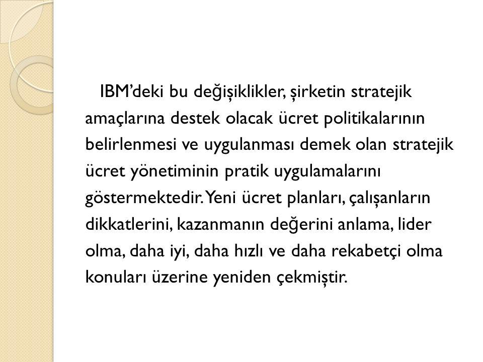 IBM'deki bu de ğ işiklikler, şirketin stratejik amaçlarına destek olacak ücret politikalarının belirlenmesi ve uygulanması demek olan stratejik ücret yönetiminin pratik uygulamalarını göstermektedir.