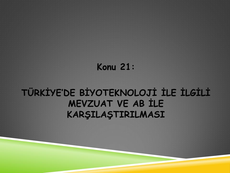 Konu 21: TÜRKİYE'DE BİYOTEKNOLOJİ İLE İLGİLİ MEVZUAT VE AB İLE KARŞILAŞTIRILMASI