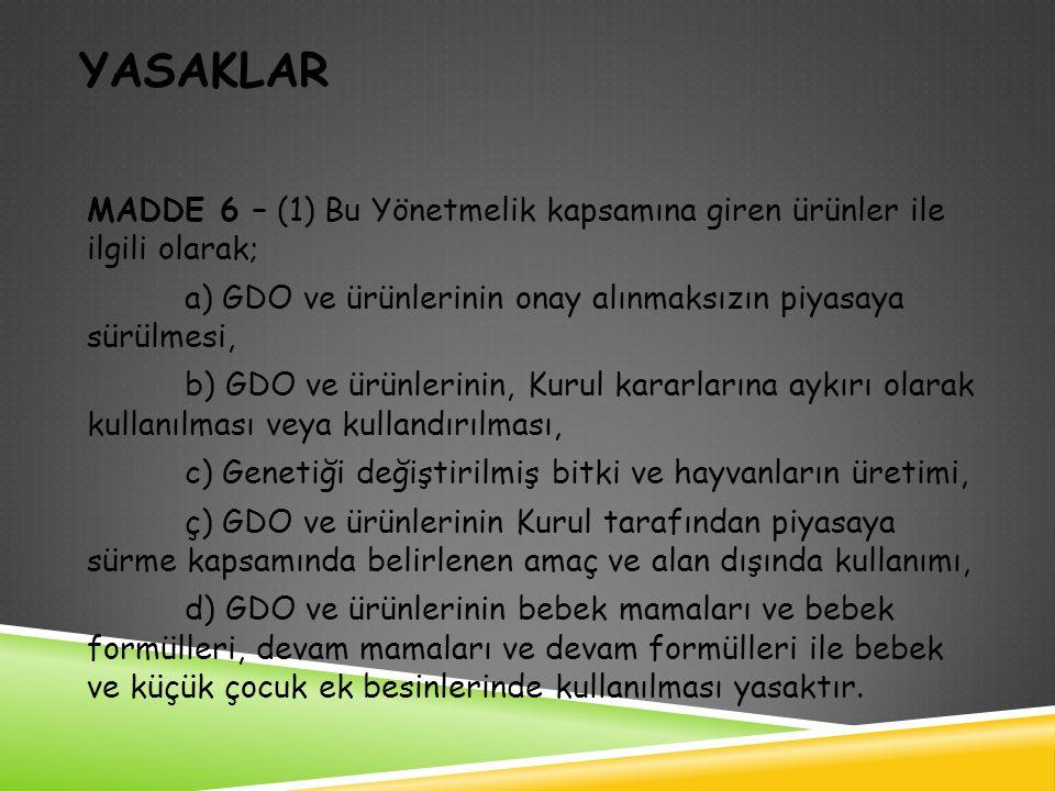 YASAKLAR MADDE 6 – (1) Bu Yönetmelik kapsamına giren ürünler ile ilgili olarak; a) GDO ve ürünlerinin onay alınmaksızın piyasaya sürülmesi, b) GDO ve