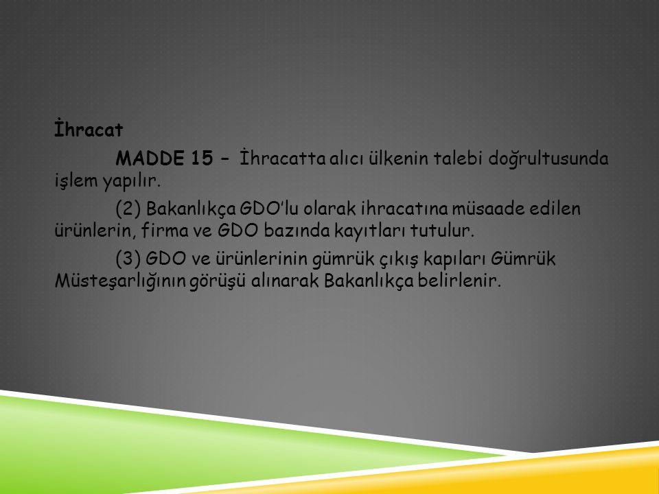 İhracat MADDE 15 – İhracatta alıcı ülkenin talebi doğrultusunda işlem yapılır. (2) Bakanlıkça GDO'lu olarak ihracatına müsaade edilen ürünlerin, firma