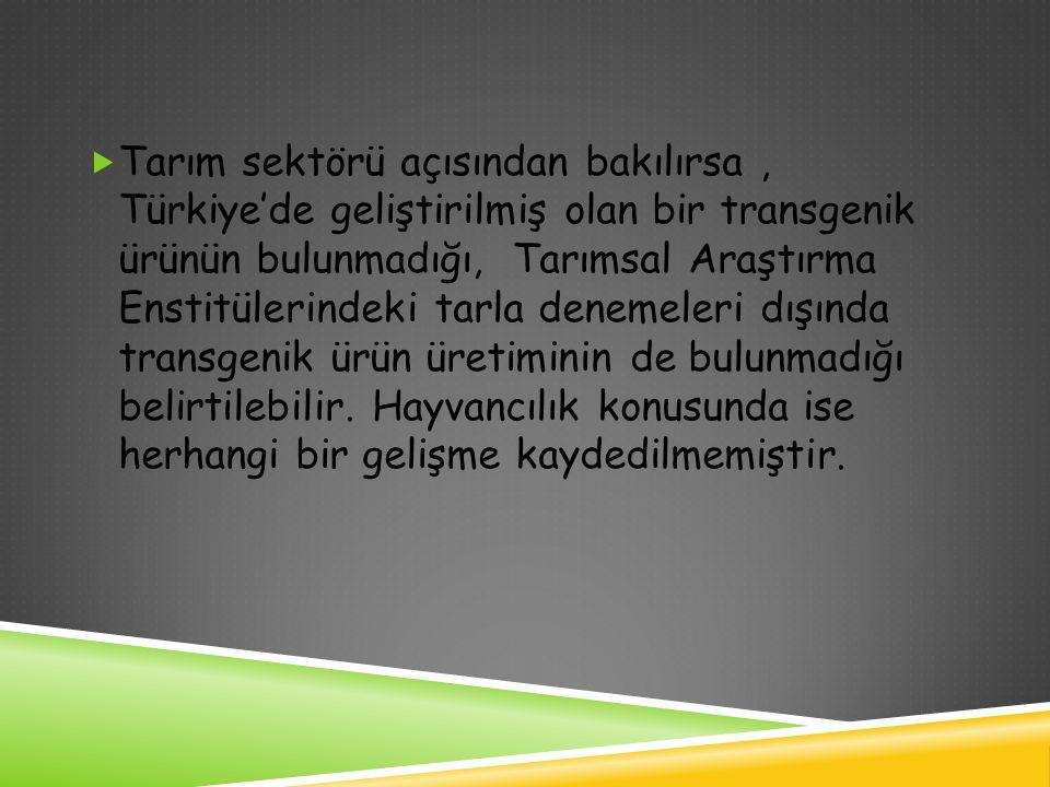  Tarım sektörü açısından bakılırsa, Türkiye'de geliştirilmiş olan bir transgenik ürünün bulunmadığı, Tarımsal Araştırma Enstitülerindeki tarla deneme