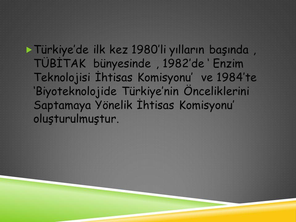  Türkiye'de ilk kez 1980'li yılların başında, TÜBİTAK bünyesinde, 1982'de ' Enzim Teknolojisi İhtisas Komisyonu' ve 1984'te 'Biyoteknolojide Türkiye'