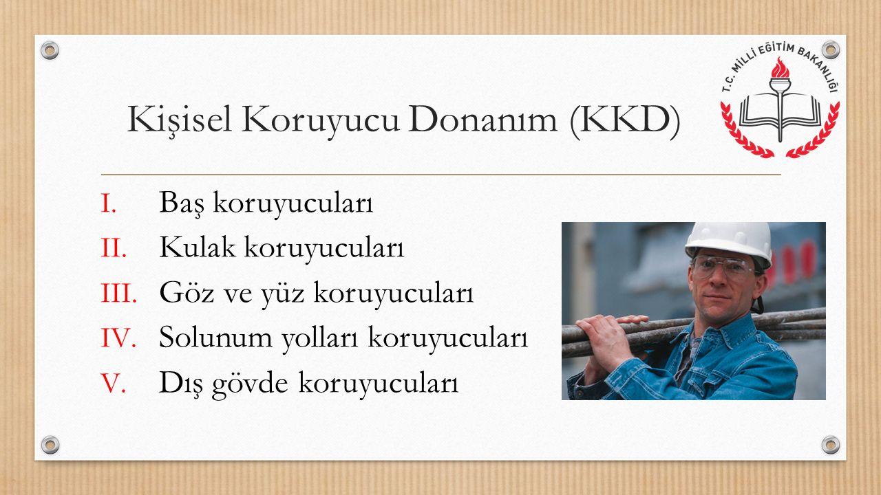 Kişisel Koruyucu Donanım (KKD) I. Baş koruyucuları II. Kulak koruyucuları III. Göz ve yüz koruyucuları IV. Solunum yolları koruyucuları V. Dış gövde k
