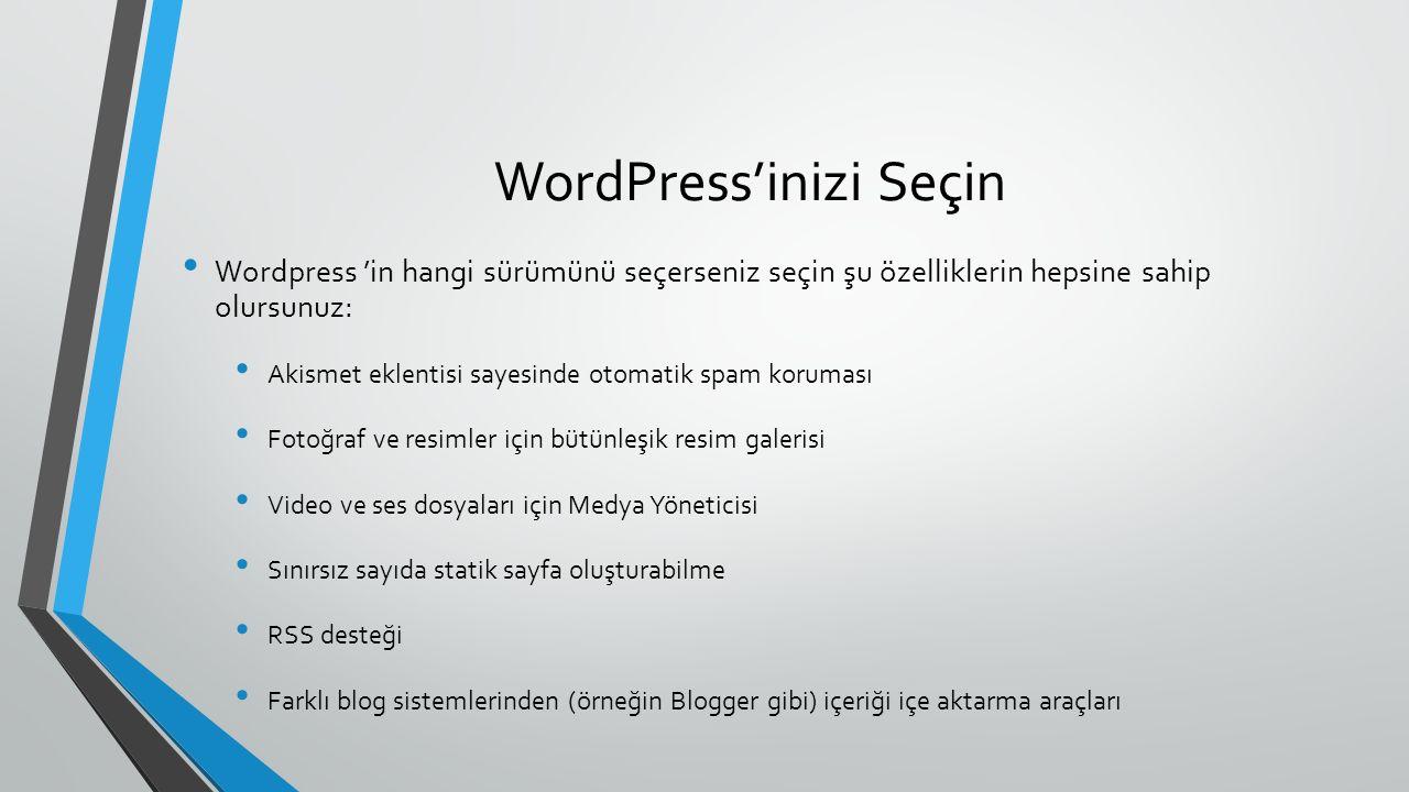 WordPress'inizi Seçin Wordpress 'in hangi sürümünü seçerseniz seçin şu özelliklerin hepsine sahip olursunuz: Akismet eklentisi sayesinde otomatik spam koruması Fotoğraf ve resimler için bütünleşik resim galerisi Video ve ses dosyaları için Medya Yöneticisi Sınırsız sayıda statik sayfa oluşturabilme RSS desteği Farklı blog sistemlerinden (örneğin Blogger gibi) içeriği içe aktarma araçları