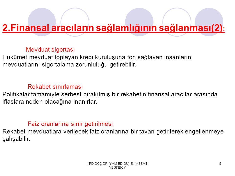YRD.DOÇ.DR.(YMM-BD-DU) E.YASEMİN YEGİNBOY 5 2.Finansal aracıların sağlamlığının sağlanması(2) : Mevduat sigortası Hükümet mevduat toplayan kredi kuruluşuna fon sağlayan insanların mevduatlarını sigortalama zorunluluğu getirebilir.