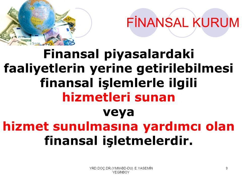 YRD.DOÇ.DR.(YMM-BD-DU) E.YASEMİN YEGİNBOY 9 FİNANSAL KURUM Finansal piyasalardaki faaliyetlerin yerine getirilebilmesi finansal işlemlerle ilgili hizmetleri sunan veya hizmet sunulmasına yardımcı olan finansal işletmelerdir.