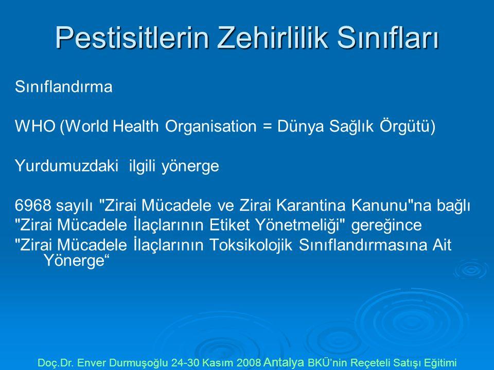 Pestisitlerin Zehirlilik Sınıfları Sınıflandırma WHO (World Health Organisation = Dünya Sağlık Örgütü) Yurdumuzdaki ilgili yönerge 6968 sayılı Zirai Mücadele ve Zirai Karantina Kanunu na bağlı Zirai Mücadele İlaçlarının Etiket Yönetmeliği gereğince Zirai Mücadele İlaçlarının Toksikolojik Sınıflandırmasına Ait Yönerge Doç.Dr.