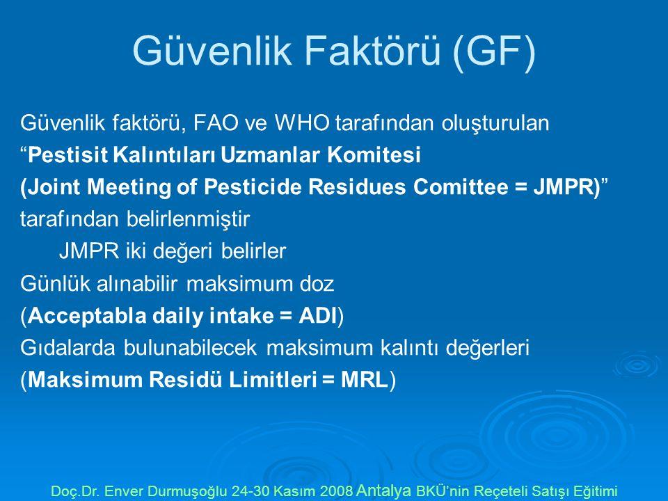 Güvenlik Faktörü (GF) Güvenlik faktörü, FAO ve WHO tarafından oluşturulan Pestisit Kalıntıları Uzmanlar Komitesi (Joint Meeting of Pesticide Residues Comittee = JMPR) tarafından belirlenmiştir JMPR iki değeri belirler Günlük alınabilir maksimum doz (Acceptabla daily intake = ADI) Gıdalarda bulunabilecek maksimum kalıntı değerleri (Maksimum Residü Limitleri = MRL) Doç.Dr.