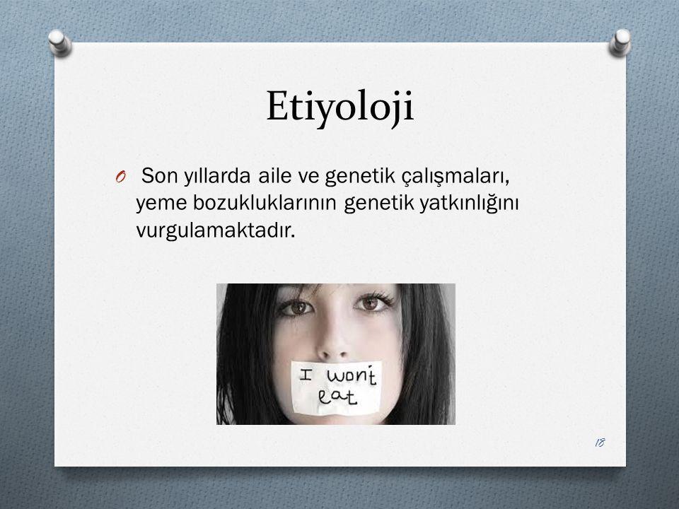 Etiyoloji O Son yıllarda aile ve genetik çalışmaları, yeme bozukluklarının genetik yatkınlığını vurgulamaktadır.