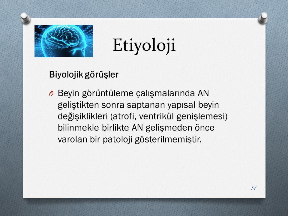 Etiyoloji Biyolojik görüşler O Beyin görüntüleme çalışmalarında AN geliştikten sonra saptanan yapısal beyin değişiklikleri (atrofi, ventrikül genişlemesi) bilinmekle birlikte AN gelişmeden önce varolan bir patoloji gösterilmemiştir.