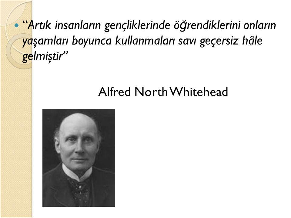 """""""Artık insanların gençliklerinde ö ğ rendiklerini onların yaşamları boyunca kullanmaları savı geçersiz hâle gelmiştir"""" Alfred North Whitehead"""