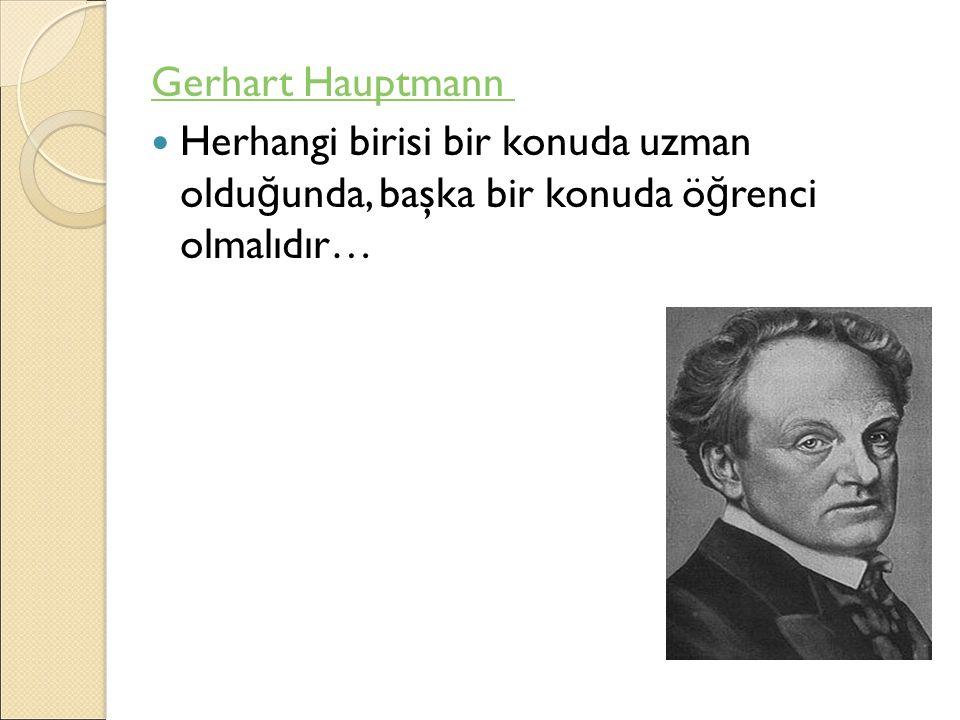 Gerhart Hauptmann Herhangi birisi bir konuda uzman oldu ğ unda, başka bir konuda ö ğ renci olmalıdır…