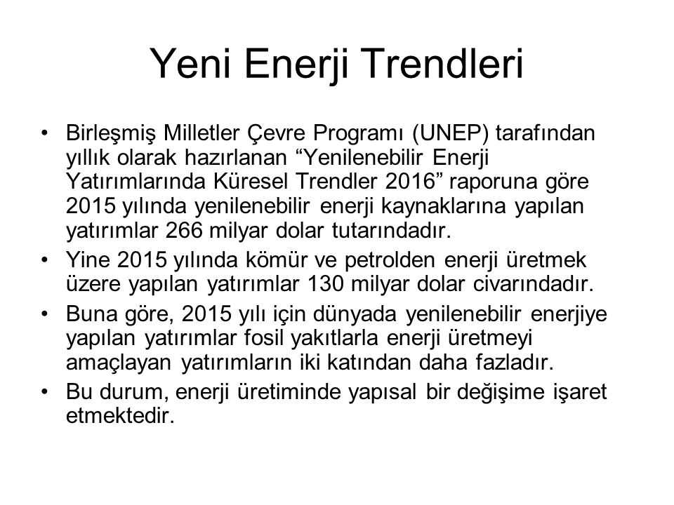 Yeni Enerji Trendleri Birleşmiş Milletler Çevre Programı (UNEP) tarafından yıllık olarak hazırlanan Yenilenebilir Enerji Yatırımlarında Küresel Trendler 2016 raporuna göre 2015 yılında yenilenebilir enerji kaynaklarına yapılan yatırımlar 266 milyar dolar tutarındadır.