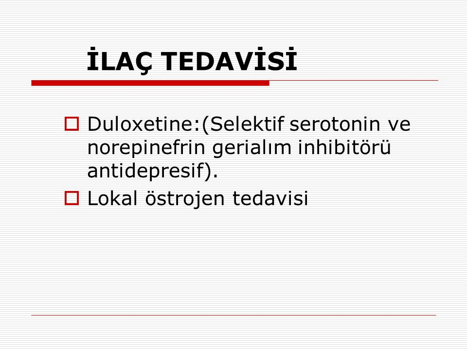 İLAÇ TEDAVİSİ  Duloxetine:(Selektif serotonin ve norepinefrin gerialım inhibitörü antidepresif).  Lokal östrojen tedavisi