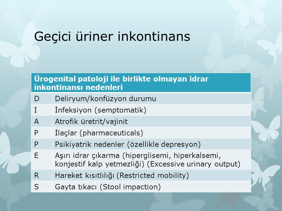 Geçici üriner inkontinans Ürogenital patoloji ile birlikte olmayan idrar inkontinansı nedenleri DDeliryum/konfüzyon durumu Iİnfeksiyon (semptomatik) A