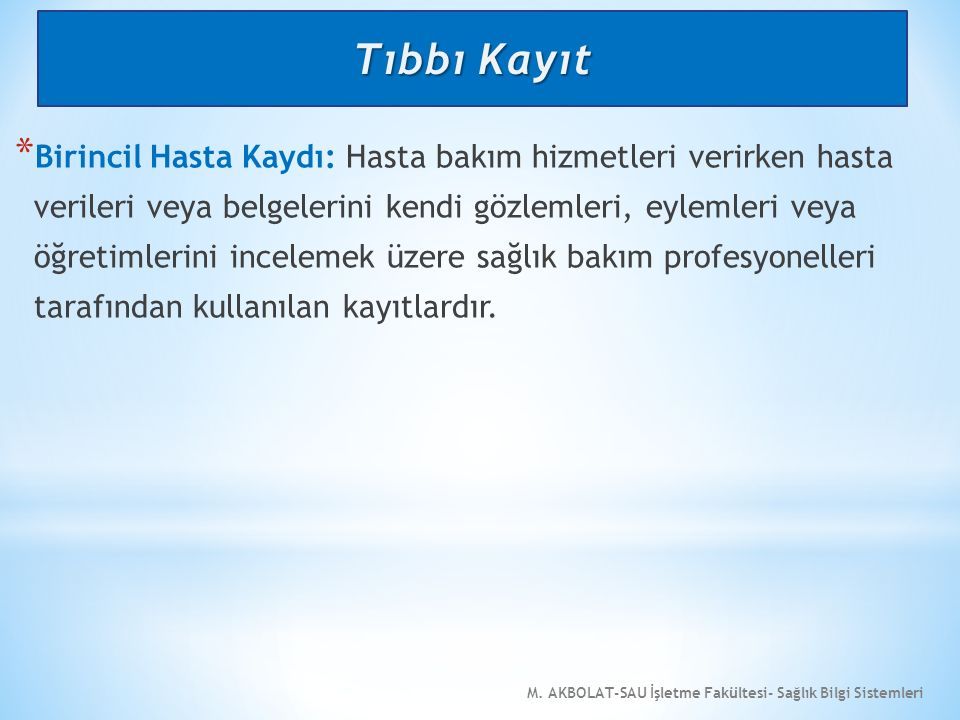 M. AKBOLAT-SAU İşletme Fakültesi- Sağlık Bilgi Sistemleri * Birincil Hasta Kaydı: Hasta bakım hizmetleri verirken hasta verileri veya belgelerini kend
