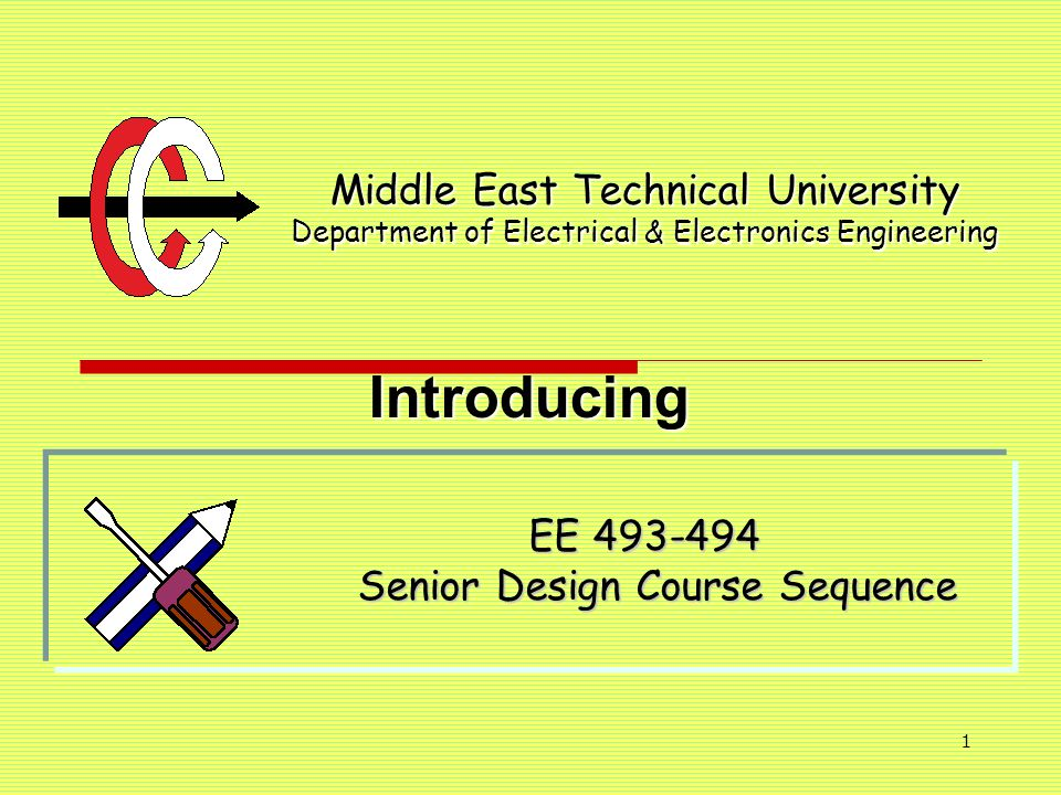 1 Middle East Technical University Department of Electrical & Electronics Engineering EE 493-494 Senior Design Course Sequence Introducing