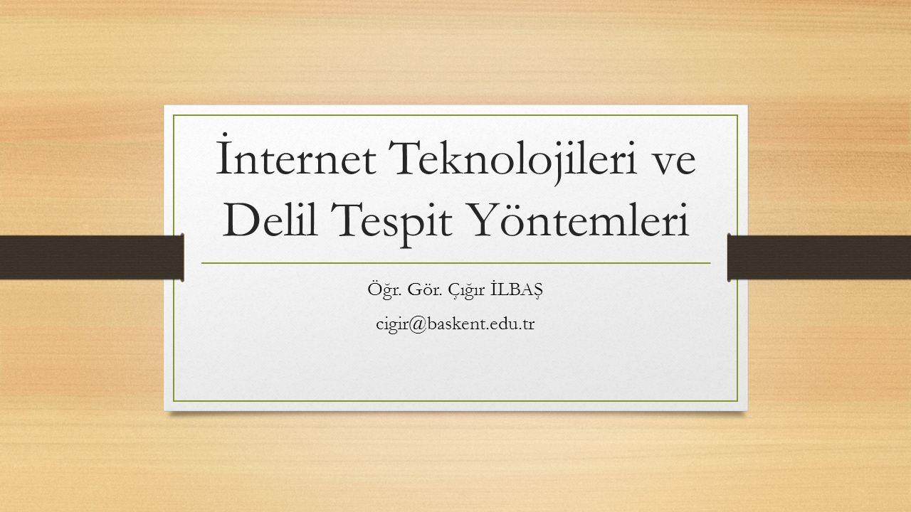İnternet Teknolojileri ve Delil Tespit Yöntemleri Öğr. Gör. Çığır İLBAŞ cigir@baskent.edu.tr