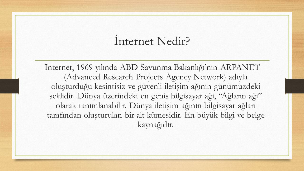 Internet, 1969 yılında ABD Savunma Bakanlığı'nın ARPANET (Advanced Research Projects Agency Network) adıyla oluşturduğu kesintisiz ve güvenli iletişim ağının günümüzdeki şeklidir.