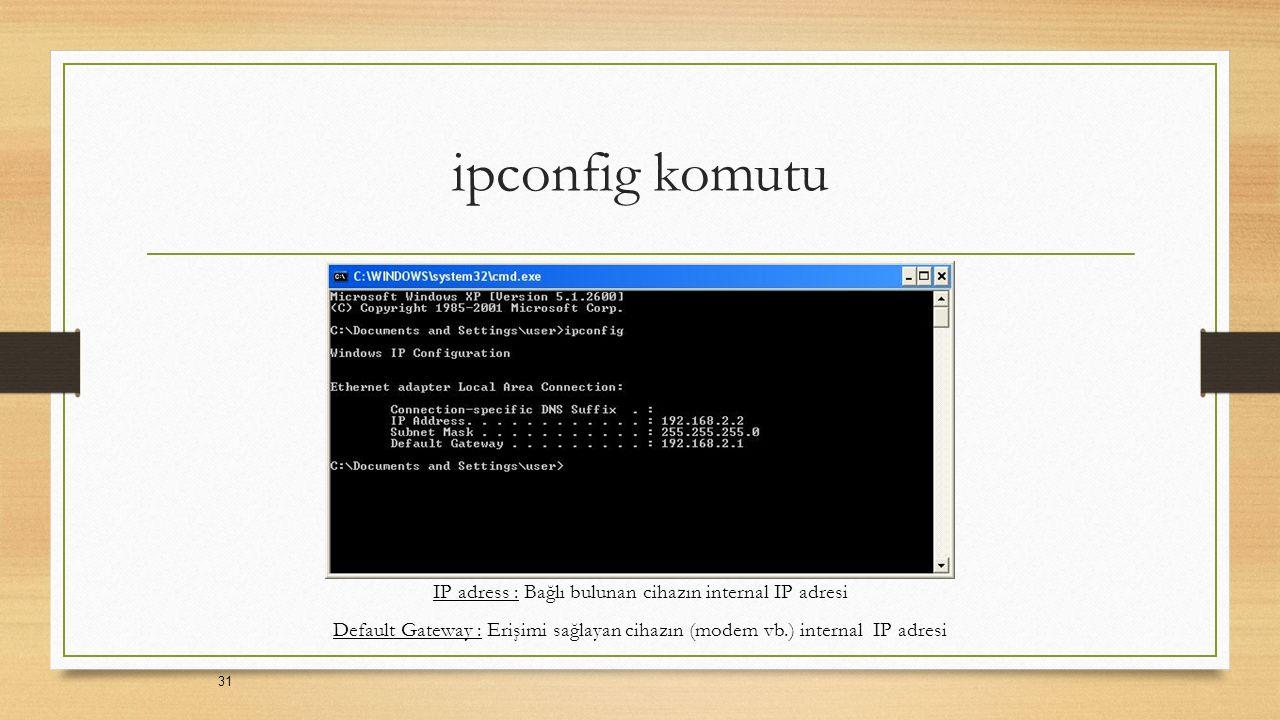 ipconfig komutu 31 IP adress : Bağlı bulunan cihazın internal IP adresi Default Gateway : Erişimi sağlayan cihazın (modem vb.) internal IP adresi