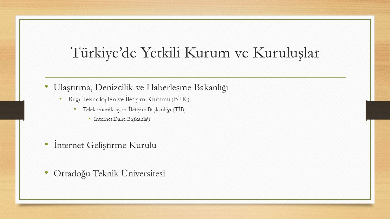 Türkiye'de Yetkili Kurum ve Kuruluşlar Ulaştırma, Denizcilik ve Haberleşme Bakanlığı Bilgi Teknolojileri ve İletişim Kurumu (BTK) Telekomünikasyon İletişim Başkanlığı (TİB) İnternet Daire Başkanlığı İnternet Geliştirme Kurulu Ortadoğu Teknik Üniversitesi