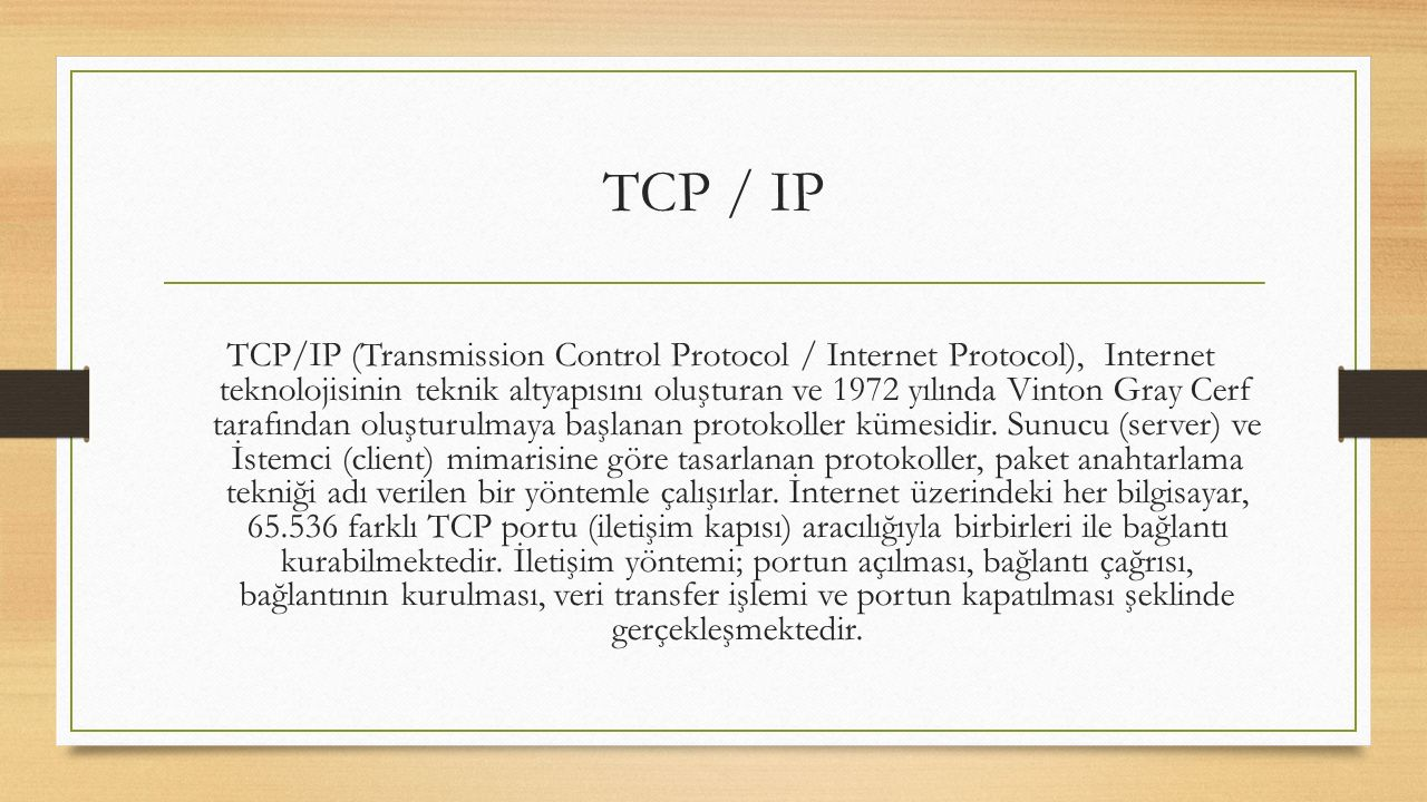TCP/IP (Transmission Control Protocol / Internet Protocol), Internet teknolojisinin teknik altyapısını oluşturan ve 1972 yılında Vinton Gray Cerf tarafından oluşturulmaya başlanan protokoller kümesidir.