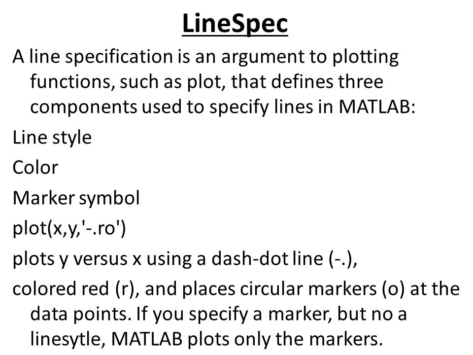 LineSpec A line specification is an argument to plotting functions, such as plot, that defines three components used to specify lines in MATLAB: Line style Color Marker symbol plot(x,y, -.ro ) plots y versus x using a dash-dot line (-.), colored red (r), and places circular markers (o) at the data points.
