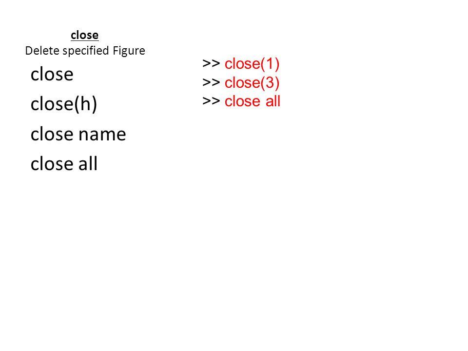 close Delete specified Figure close close(h) close name close all >> close(1) >> close(3) >> close all