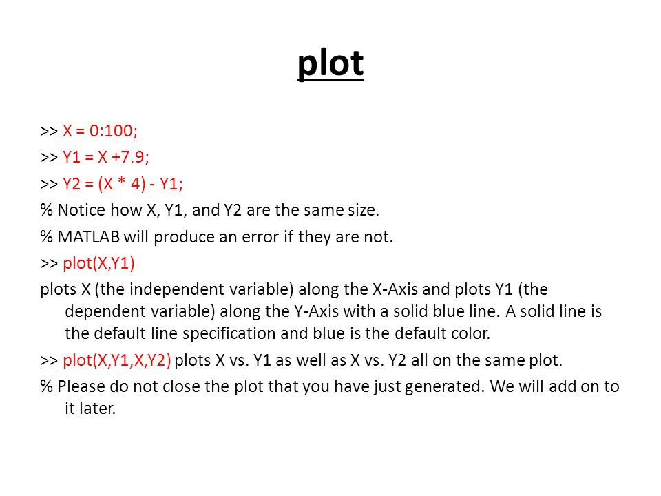 plot >> X = 0:100; >> Y1 = X +7.9; >> Y2 = (X * 4) - Y1; % Notice how X, Y1, and Y2 are the same size.