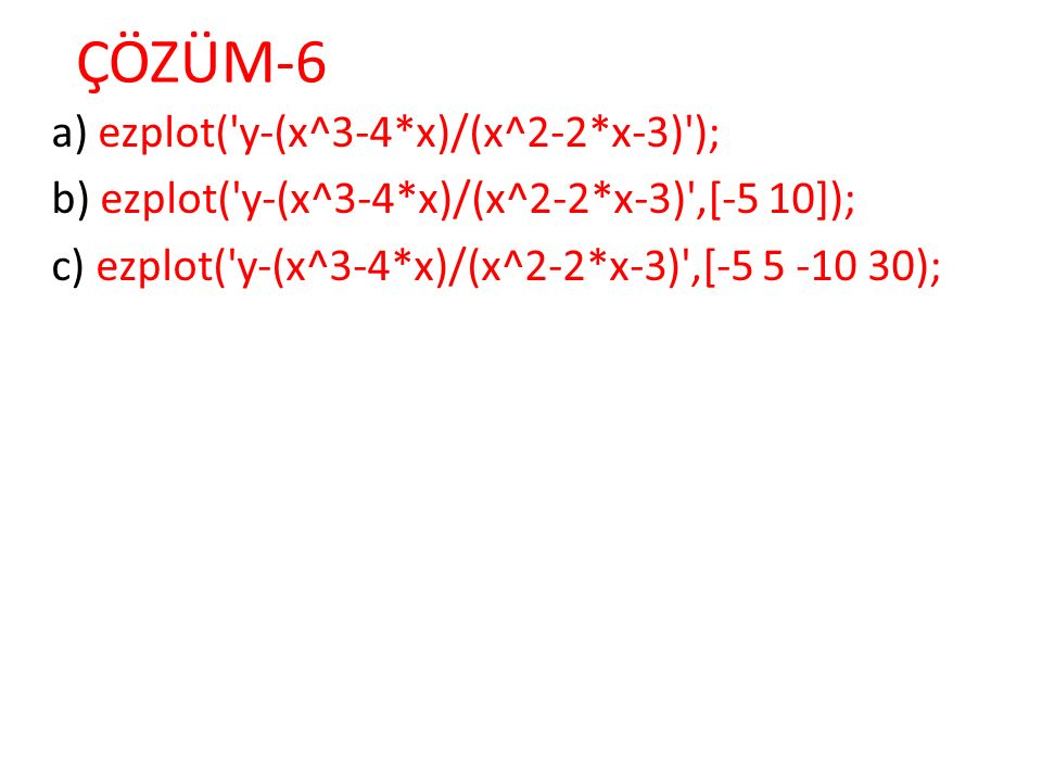 ÇÖZÜM-6 a) ezplot( y-(x^3-4*x)/(x^2-2*x-3) ); b) ezplot( y-(x^3-4*x)/(x^2-2*x-3) ,[-5 10]); c) ezplot( y-(x^3-4*x)/(x^2-2*x-3) ,[-5 5 -10 30);