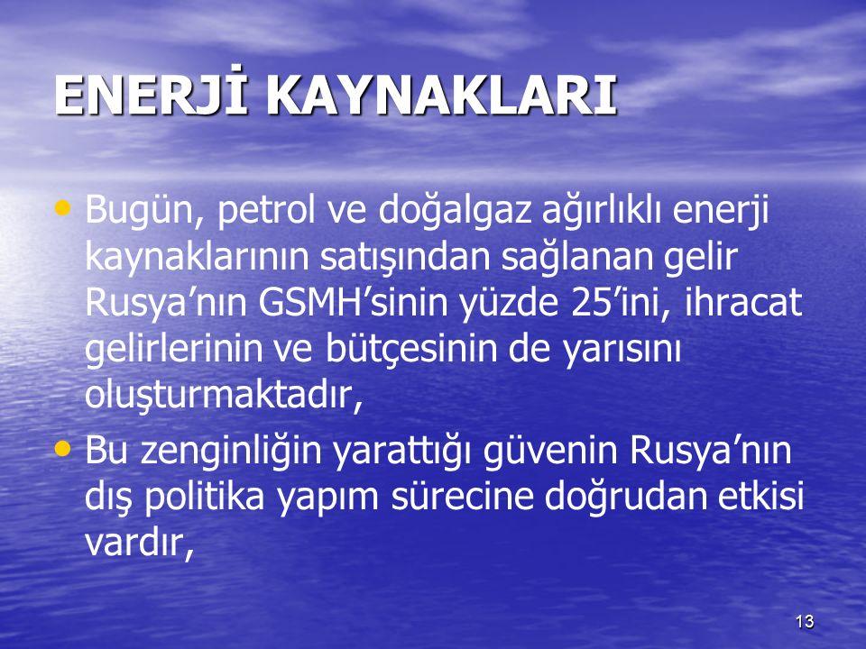 13 ENERJİ KAYNAKLARI Bugün, petrol ve doğalgaz ağırlıklı enerji kaynaklarının satışından sağlanan gelir Rusya'nın GSMH'sinin yüzde 25'ini, ihracat gelirlerinin ve bütçesinin de yarısını oluşturmaktadır, Bu zenginliğin yarattığı güvenin Rusya'nın dış politika yapım sürecine doğrudan etkisi vardır,