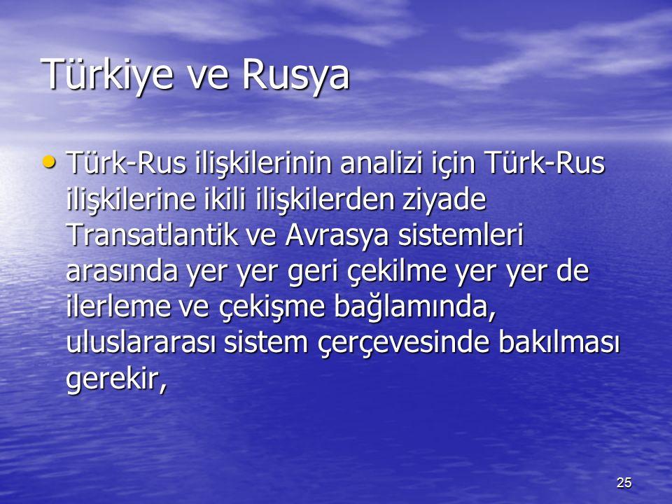 25 Türkiye ve Rusya Türk-Rus ilişkilerinin analizi için Türk-Rus ilişkilerine ikili ilişkilerden ziyade Transatlantik ve Avrasya sistemleri arasında yer yer geri çekilme yer yer de ilerleme ve çekişme bağlamında, uluslararası sistem çerçevesinde bakılması gerekir, Türk-Rus ilişkilerinin analizi için Türk-Rus ilişkilerine ikili ilişkilerden ziyade Transatlantik ve Avrasya sistemleri arasında yer yer geri çekilme yer yer de ilerleme ve çekişme bağlamında, uluslararası sistem çerçevesinde bakılması gerekir,