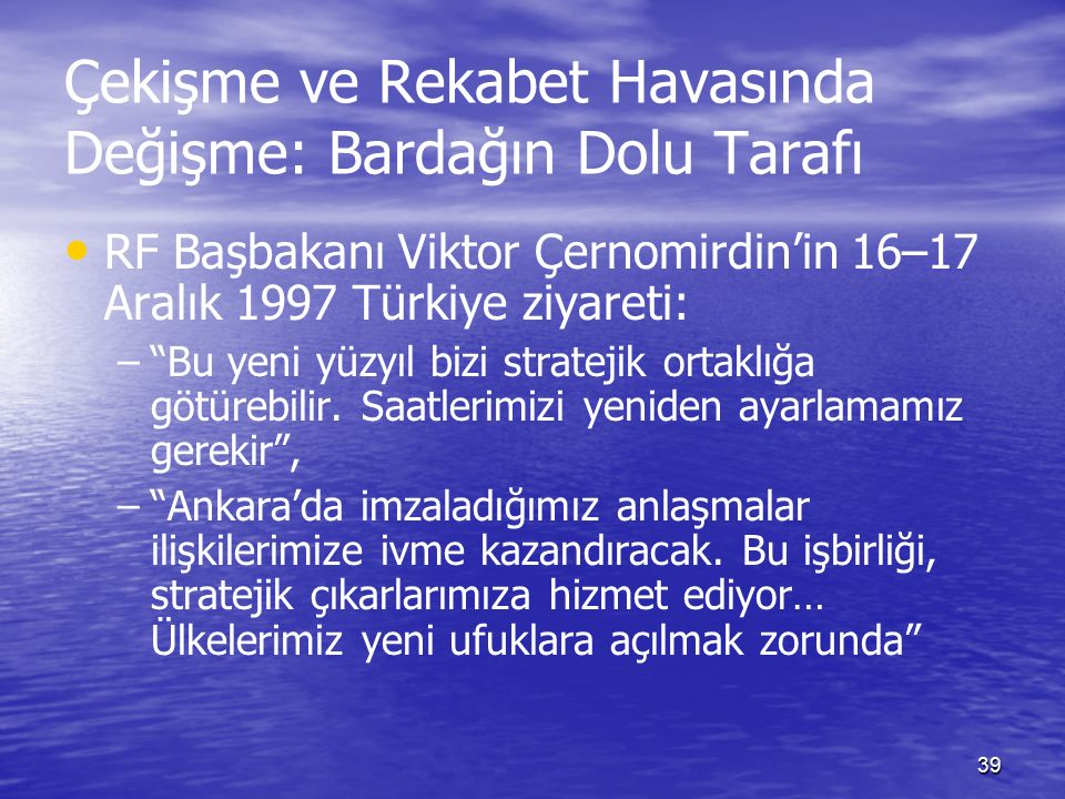 39 Çekişme ve Rekabet Havasında Değişme: Bardağın Dolu Tarafı RF Başbakanı Viktor Çernomirdin'in 16–17 Aralık 1997 Türkiye ziyareti: – – Bu yeni yüzyıl bizi stratejik ortaklığa götürebilir.