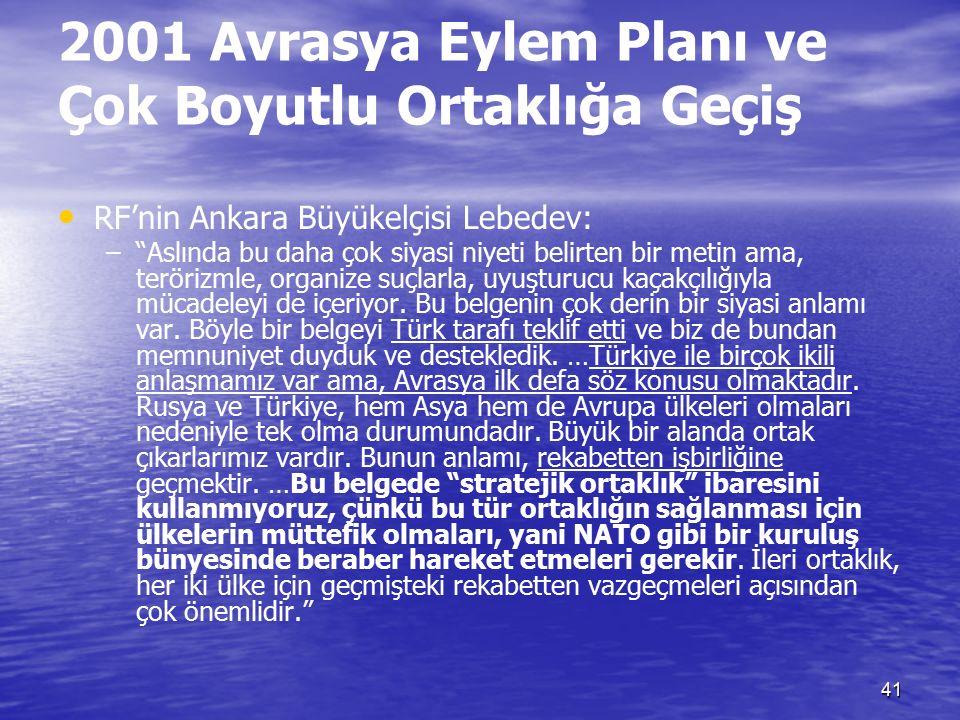 41 2001 Avrasya Eylem Planı ve Çok Boyutlu Ortaklığa Geçiş RF'nin Ankara Büyükelçisi Lebedev: – – Aslında bu daha çok siyasi niyeti belirten bir metin ama, terörizmle, organize suçlarla, uyuşturucu kaçakçılığıyla mücadeleyi de içeriyor.